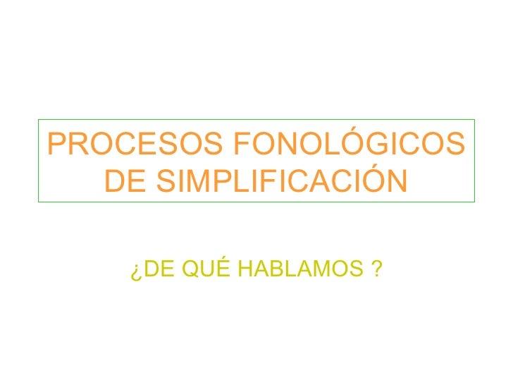 PROCESOS FONOLÓGICOS DE SIMPLIFICACIÓN ¿DE QUÉ HABLAMOS ?