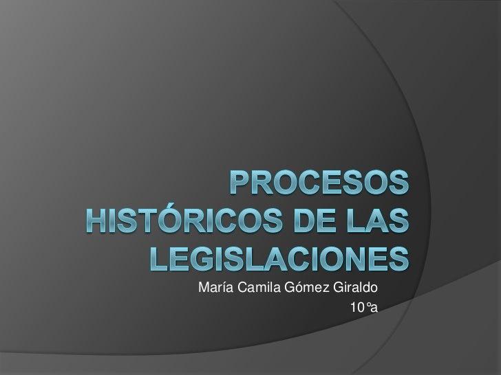 Procesos Históricos De Las Legislaciones<br />María Camila Gómez Giraldo<br />10°a<br />