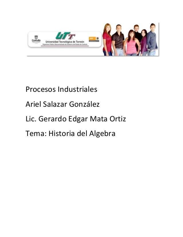 Procesos IndustrialesAriel Salazar GonzálezLic. Gerardo Edgar Mata OrtizTema: Historia del Algebra