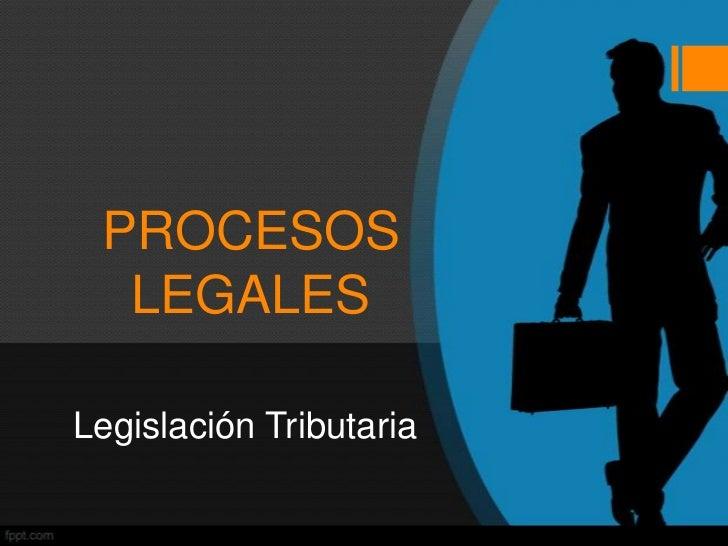 PROCESOS  LEGALESLegislación Tributaria