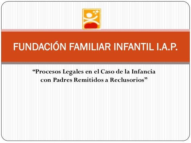 """""""Procesos Legales en el Caso de la Infanciacon Padres Remitidos a Reclusorios""""FUNDACIÓN FAMILIAR INFANTIL I.A.P."""