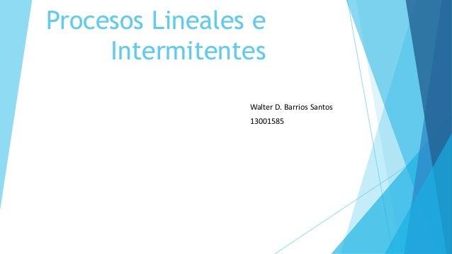 Procesos Lineales e Intermitentes Walter D. Barrios Santos 13001585