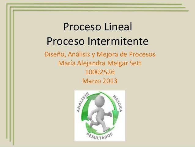 Proceso LinealProceso IntermitenteDiseño, Análisis y Mejora de Procesos    María Alejandra Melgar Sett              100025...