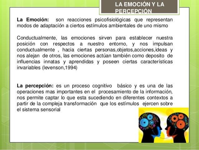 LA EMOCIÓN Y LA PERCEPCIÓN La Emoción: son reacciones psicofisiológicas que representan modos de adaptación a ciertos estí...