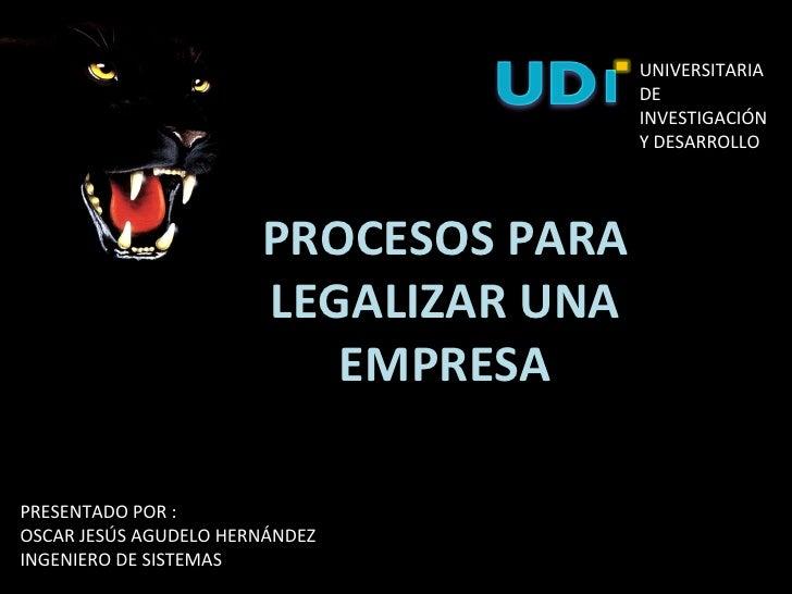 PROCESOS PARA LEGALIZAR UNA EMPRESA PRESENTADO POR : OSCAR JESÚS AGUDELO HERNÁNDEZ INGENIERO DE SISTEMAS UNIVERSITARIA DE ...