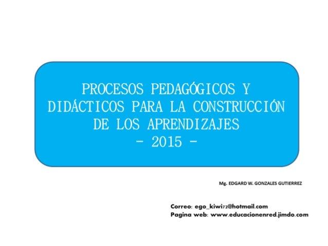 PROCESOS PEDAGÓGICOS Y DIDÁCTICOS PARA LA CONSTRUCCIÓN  DE LOS APRENDIZAJES - 2015 -               >