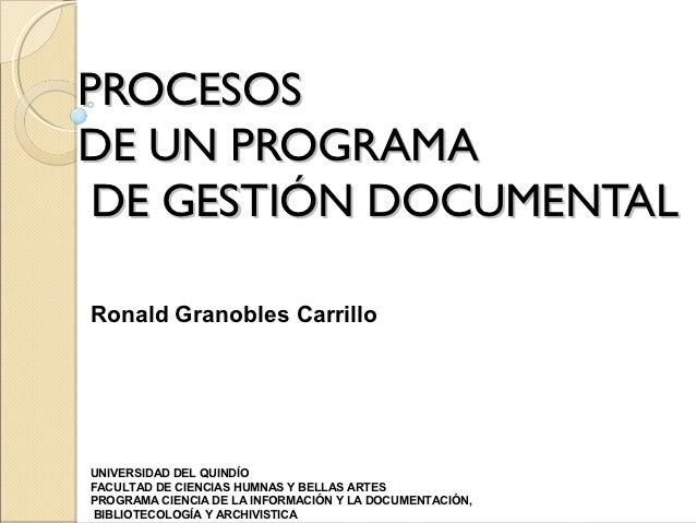 PROCESOSDE UN PROGRAMA DE GESTIÓN DOCUMENTALRonald Granobles CarrilloUNIVERSIDAD DEL QUINDÍOFACULTAD DE CIENCIAS HUMNAS Y ...