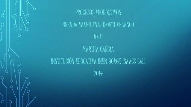 PROCESOS PRODUCTIVOS  BRENDA VALENTINA OSORIO VELASCO  10-11  MARTHA GARCÍA  INSTITUCIÓN EDUCATIVA INEM JORGE ISAACS CALI ...
