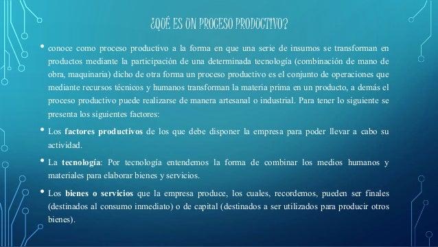 ¿QUÉ ES UN PROCESO PRODUCTIVO?  • conoce como proceso productivo a la forma en que una serie de insumos se transforman en ...