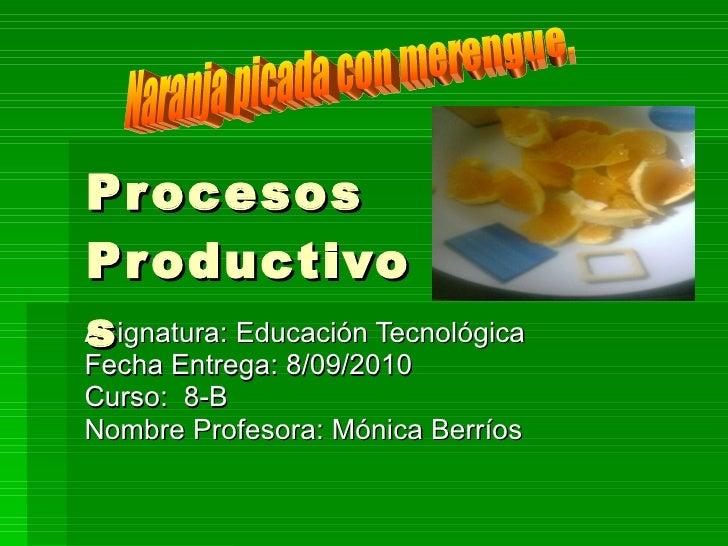 Asignatura: Educación Tecnológica Fecha Entrega: 8/09/2010 Curso:  8-B Nombre Profesora: Mónica Berríos Procesos Productiv...