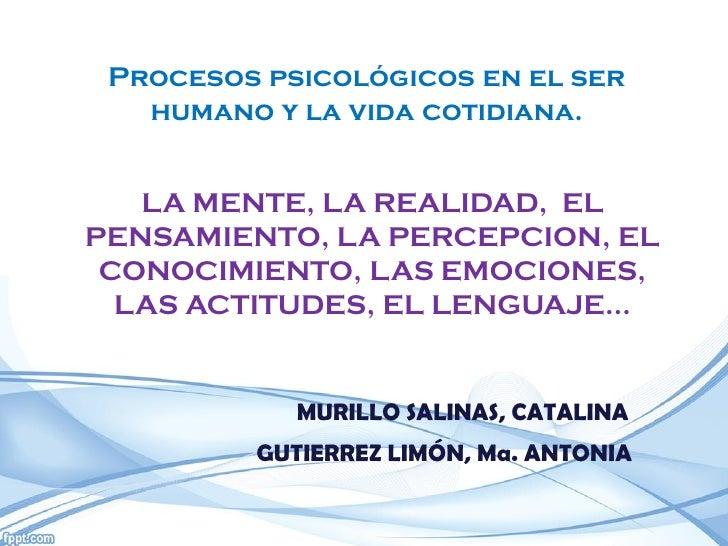 Procesos psicológicos en el ser   humano y la vida cotidiana.   LA MENTE, LA REALIDAD, ELPENSAMIENTO, LA PERCEPCION, EL CO...