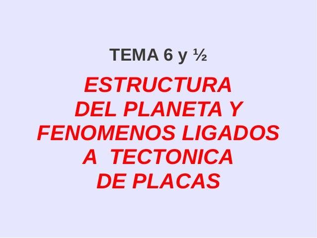 TEMA 6 y ½ ESTRUCTURA DEL PLANETA Y FENOMENOS LIGADOS A TECTONICA DE PLACAS