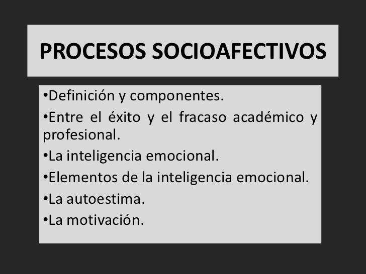 PROCESOS SOCIOAFECTIVOS•Definición y componentes.•Entre el éxito y el fracaso académico yprofesional.•La inteligencia emoc...