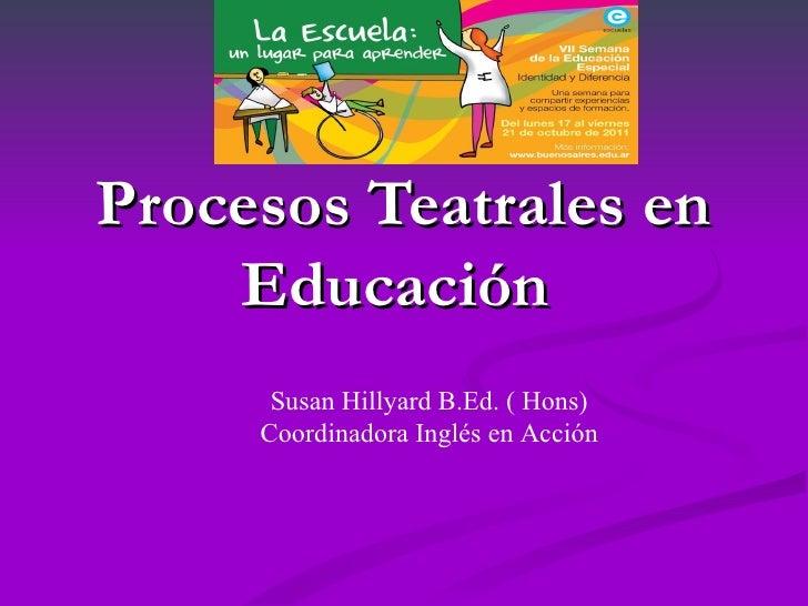 Procesos Teatrales en    Educación      Susan Hillyard B.Ed. ( Hons)     Coordinadora Inglés en Acción