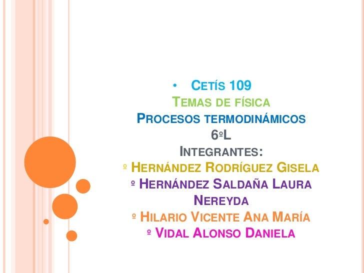 • CETÍS 109       TEMAS DE FÍSICA   PROCESOS TERMODINÁMICOS                6ºL           INTEGRANTES:º HERNÁNDEZ RODRÍGUEZ...