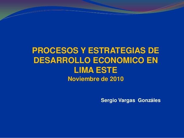 PROCESOS Y ESTRATEGIAS DE DESARROLLO ECONOMICO EN LIMA ESTE Noviembre de 2010 Sergio Vargas Gonzáles