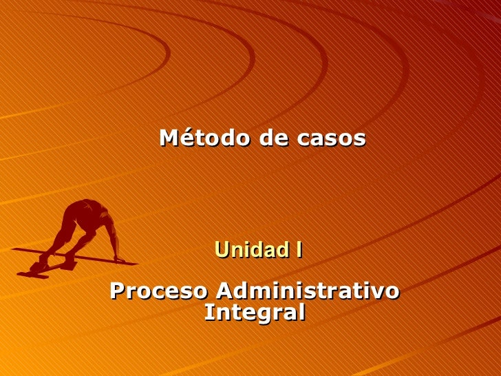 Proceso Administrativo Integral Método de casos Unidad I