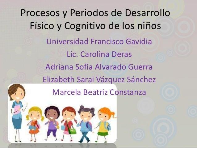 Procesos y Periodos de DesarrolloFísico y Cognitivo de los niñosUniversidad Francisco GavidiaLic. Carolina DerasAdriana So...