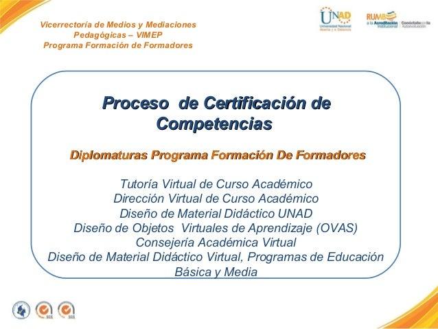 Vicerrectoría de Medios y Mediaciones Pedagógicas – VIMEP Programa Formación de Formadores Proceso de Certificación deProc...