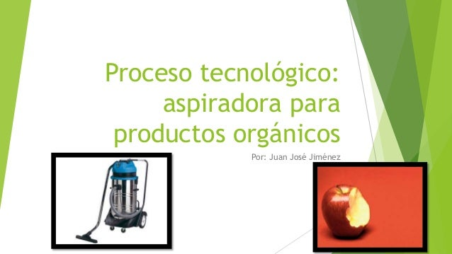 Proceso tecnológico: aspiradora para productos orgánicos Por: Juan José Jiménez