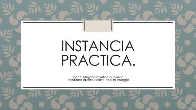 INSTANCIA PRACTICA. Maria Alejandra Alfonso Rueda Identifico la necesidad ene el colegio
