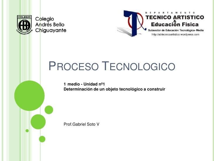 PROCESO TECNOLOGICO  1 medio - Unidad nº1  Determinación de un objeto tecnológico a construir  Prof.Gabriel Soto V