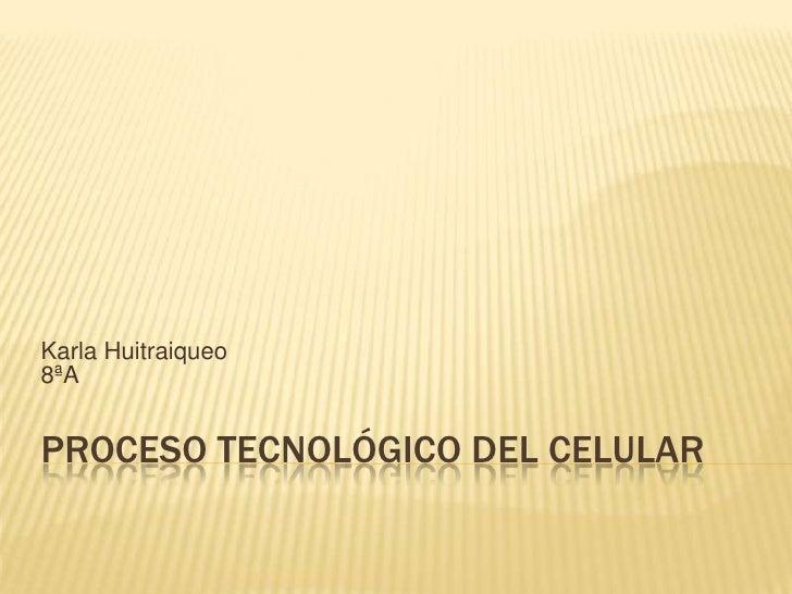 Karla Huitraiqueo8ªAPROCESO TECNOLÓGICO DEL CELULAR
