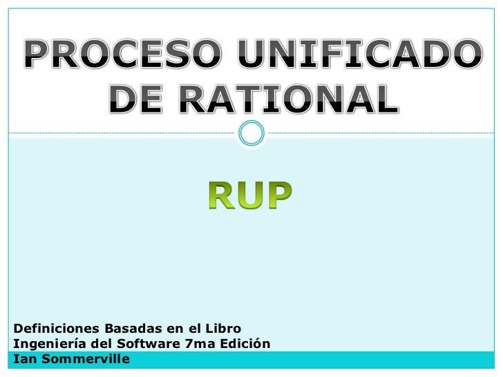 PROCESO UNIFICADO<br />DE RATIONAL<br />RUP<br />Definiciones Basadas en el Libro<br />Ingeniería del Software 7ma Edición...