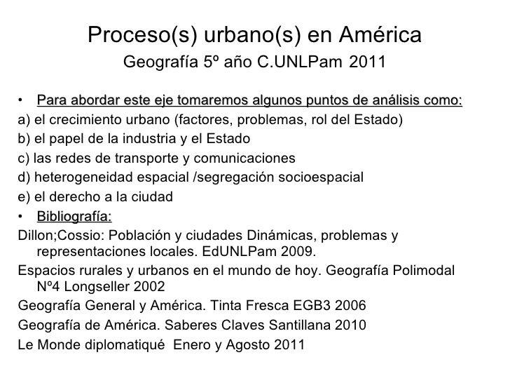 Proceso(s) urbano(s) en América Geografía 5º año C.UNLPam   2011 <ul><li>Para abordar este eje tomaremos algunos puntos de...