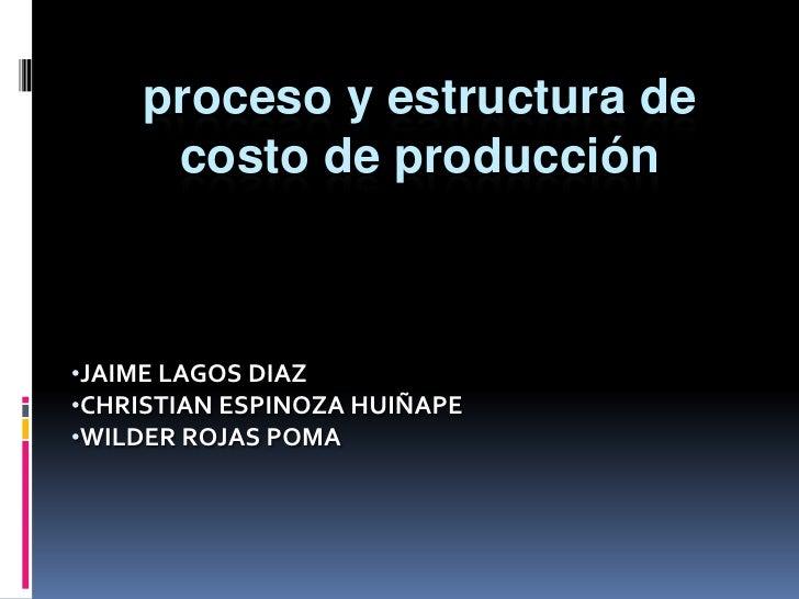 proceso y estructura de costo de producción<br /><ul><li>JAIME LAGOS DIAZ