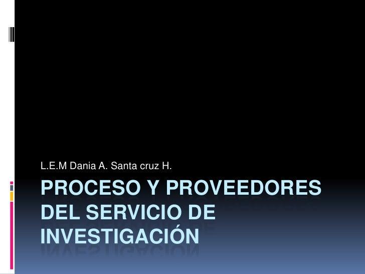 Proceso y proveedores del servicio de investigación <br />L.E.MDania A. Santa cruz H.<br />