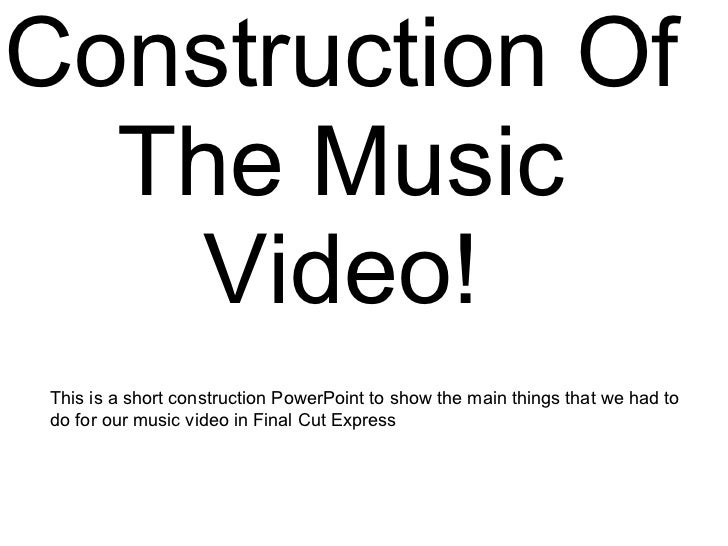 Construction Of The Music Video! This is a short construction PowerPoint to show the main things that we had to do for our...