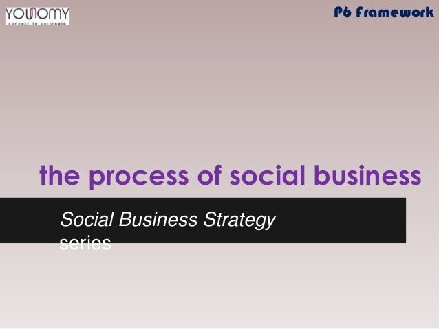the process of social business Social Business Strategy series P6 Framework