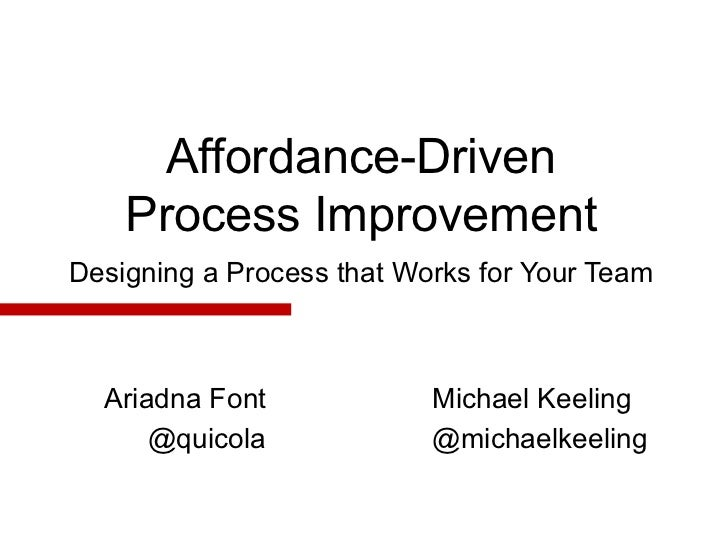 Affordance-Driven    Process ImprovementDesigning a Process that Works for Your Team  Ariadna Font             Michael Kee...