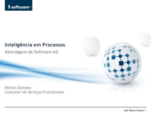 Inteligência em ProcessosAbordagem da Software AGHelton SantanaConsultor de Serviços Profissionais