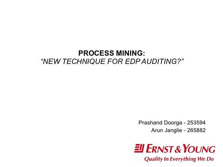 "PROCESS MINING: ""NEW TECHNIQUE FOR EDP AUDITING?"" Prashand Doorga - 253594 Arun Janglie - 265882"
