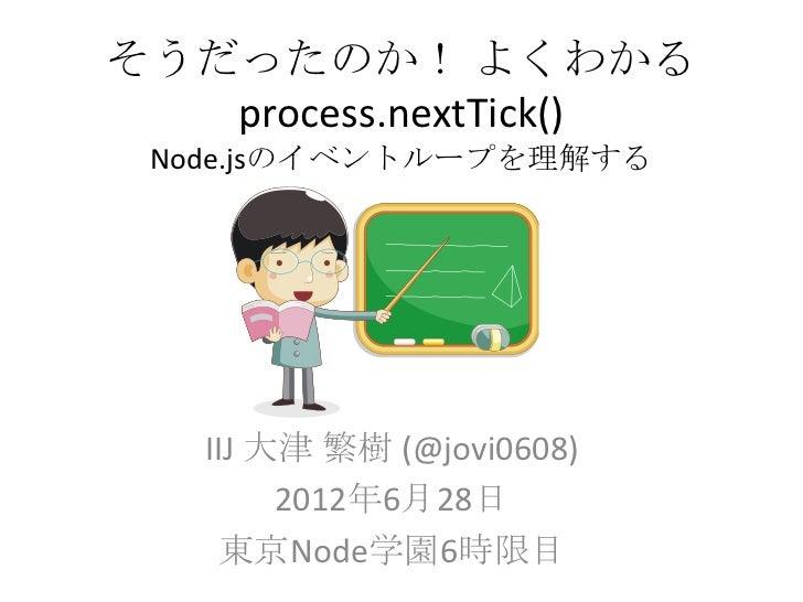 そうだったのか! よくわかる   process.nextTick() Node.jsのイベントループを理解する   IIJ 大津 繁樹 (@jovi0608)        2012年6月28日     東京Node学園6時限目