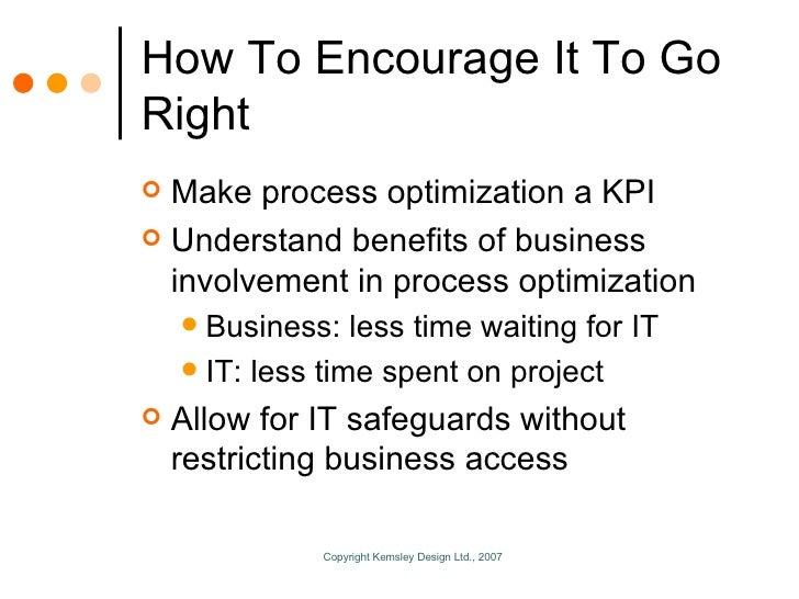 How To Encourage It To Go Right <ul><li>Make process optimization a KPI </li></ul><ul><li>Understand benefits of business ...