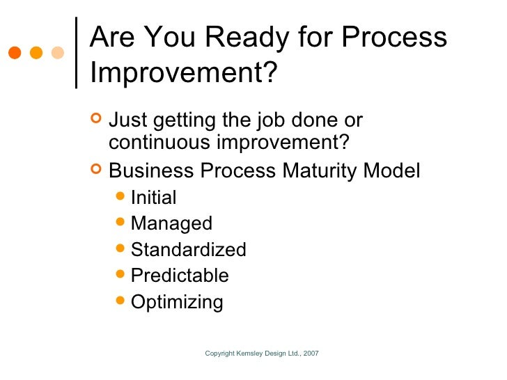 Are You Ready for Process Improvement? <ul><li>Just getting the job done or continuous improvement? </li></ul><ul><li>Busi...