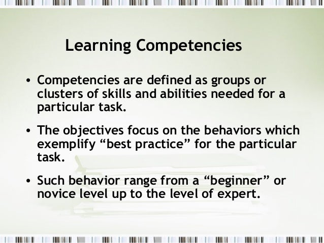Learning Competencies• Competencies are defined as groups or  clusters of skills and abilities needed for a  particular ta...