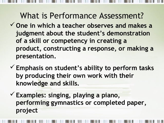 What is Performance Assessment? One in which a teacher observes and makes a  judgment about the student's demonstration  ...