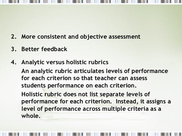 2. More consistent and objective assessment3. Better feedback4. Analytic versus holistic rubrics   An analytic rubric arti...