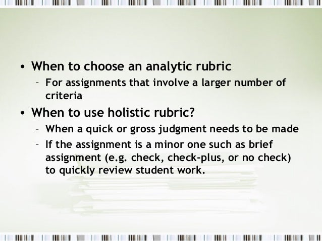 • When to choose an analytic rubric  – For assignments that involve a larger number of    criteria• When to use holistic r...