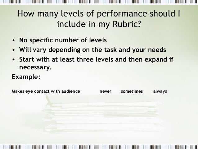 How many levels of performance should I          include in my Rubric?• No specific number of levels• Will vary depending ...
