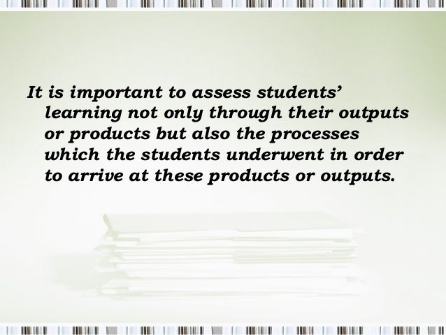 It is important to assess students'  learning not only through their outputs  or products but also the processes  which th...