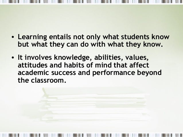 • Learning entails not only what students know  but what they can do with what they know.• It involves knowledge, abilitie...