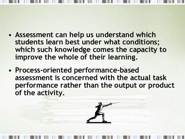 • Assessment can help us understand which  students learn best under what conditions;  which such knowledge comes the capa...
