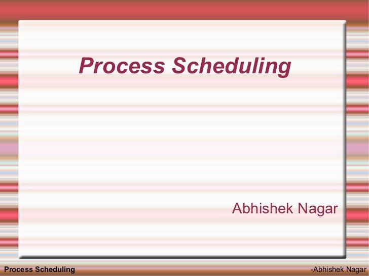 Process Scheduling                                       Abhishek Nagar   Process Scheduling                          -Abh...