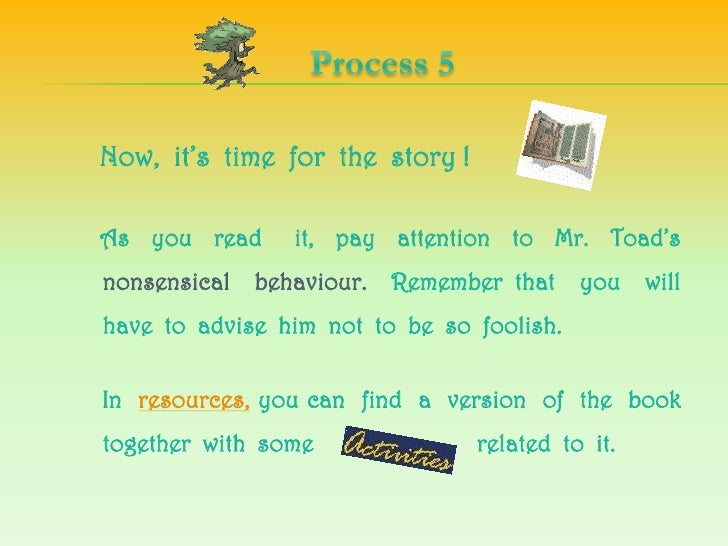 Process 5<br />Now,  it's  time  forthestory !  <br />    As  youreadit,  payattentionto  Mr.  Toad'snonsensicalbehaviour....