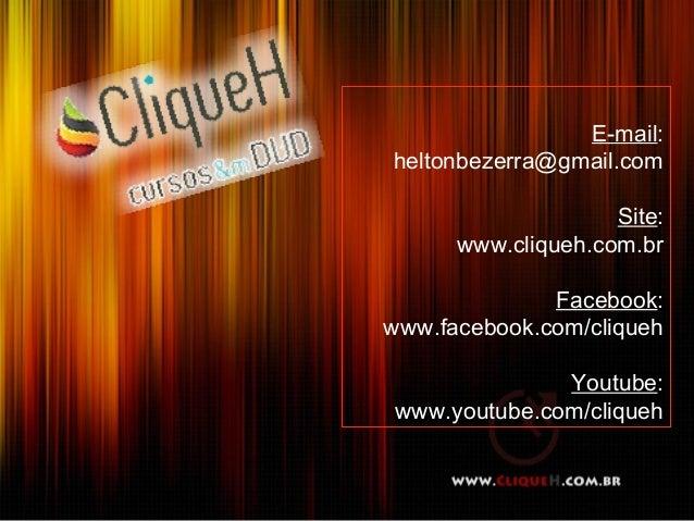 E-mail:heltonbezerra@gmail.com                    Site:      www.cliqueh.com.br              Facebook:www.facebook.com/cli...